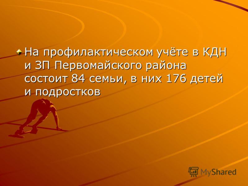 На профилактическом учёте в КДН и ЗП Первомайского района состоит 84 семьи, в них 176 детей и подростков
