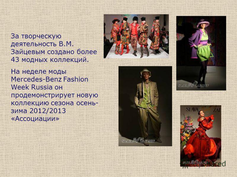 За творческую деятельность В.М. Зайцевым создано более 43 модных коллекций. На неделе моды Mercedes-Benz Fashion Week Russia он продемонстрирует новую коллекцию сезона осень- зима 2012/2013 «Ассоциации»