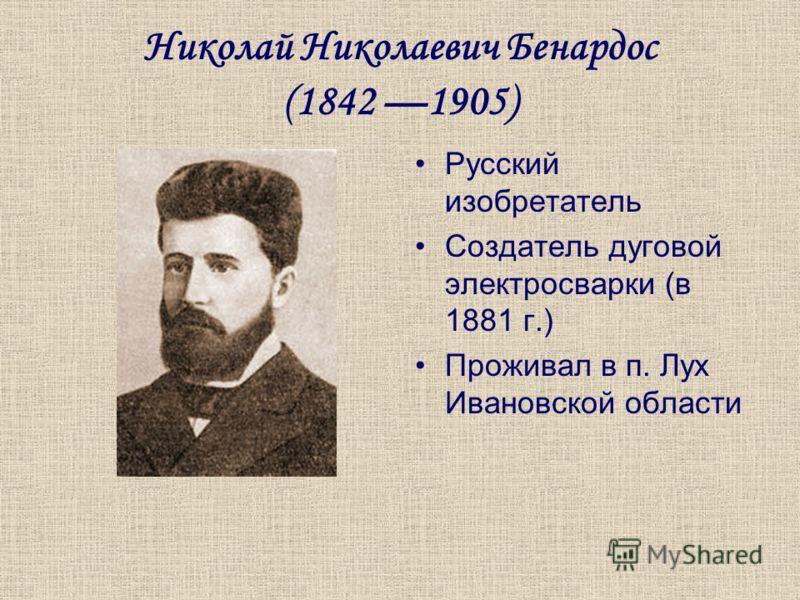 Николай Николаевич Бенардос (1842 1905) Русский изобретатель Создатель дуговой электросварки (в 1881 г.) Проживал в п. Лух Ивановской области