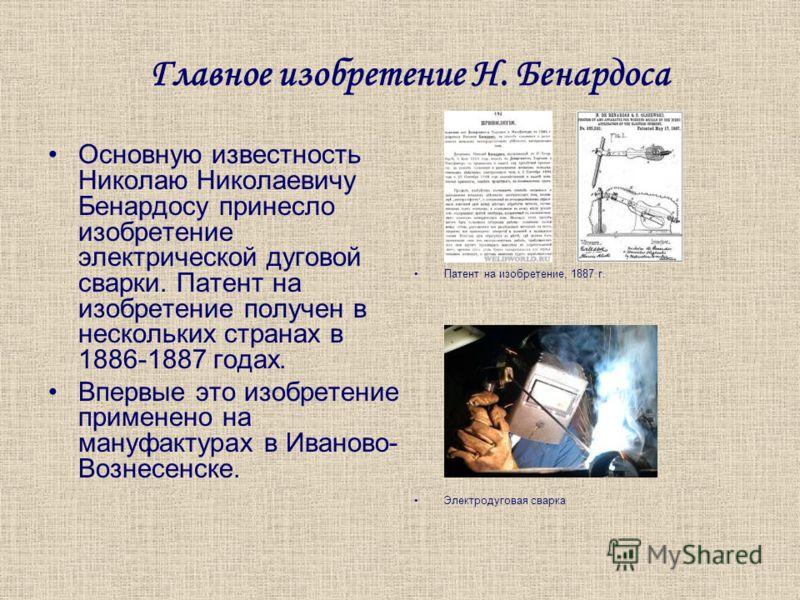 Главное изобретение Н. Бенардоса Основную известность Николаю Николаевичу Бенардосу принесло изобретение электрической дуговой сварки. Патент на изобретение получен в нескольких странах в 1886-1887 годах. Впервые это изобретение применено на мануфакт