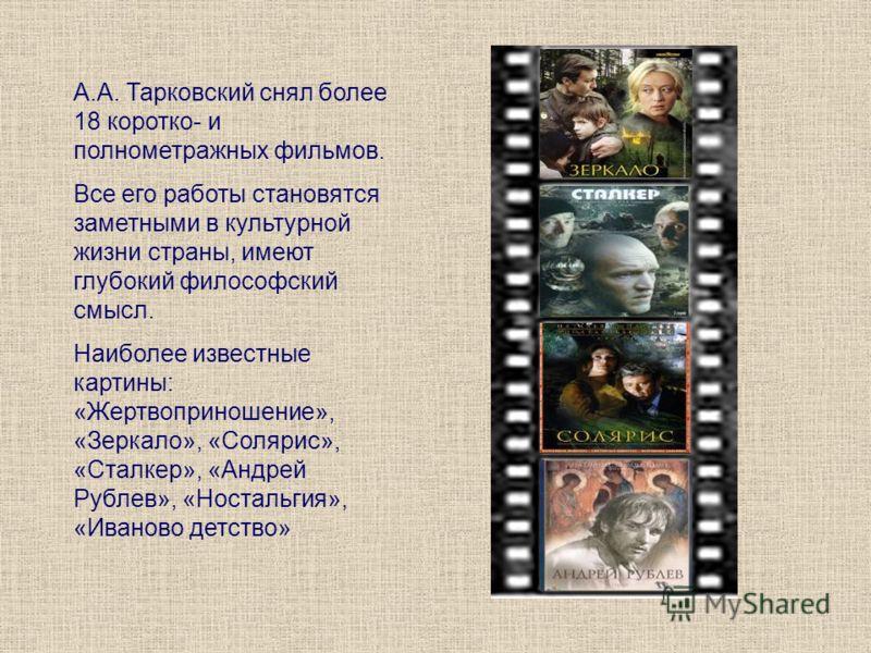 А.А. Тарковский снял более 18 коротко- и полнометражных фильмов. Все его работы становятся заметными в культурной жизни страны, имеют глубокий философский смысл. Наиболее известные картины: «Жертвоприношение», «Зеркало», «Солярис», «Сталкер», «Андрей