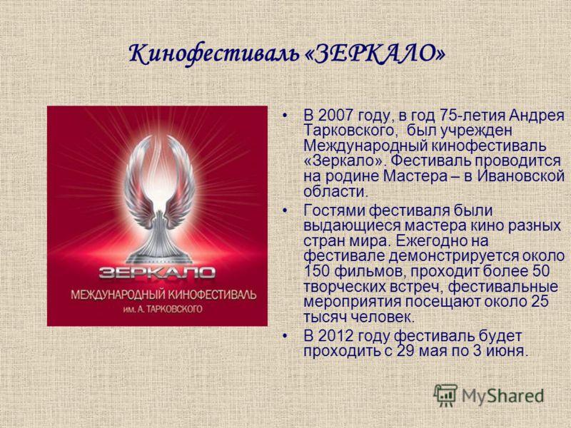 Кинофестиваль «ЗЕРКАЛО» В 2007 году, в год 75-летия Андрея Тарковского, был учрежден Международный кинофестиваль «Зеркало». Фестиваль проводится на родине Мастера – в Ивановской области. Гостями фестиваля были выдающиеся мастера кино разных стран мир