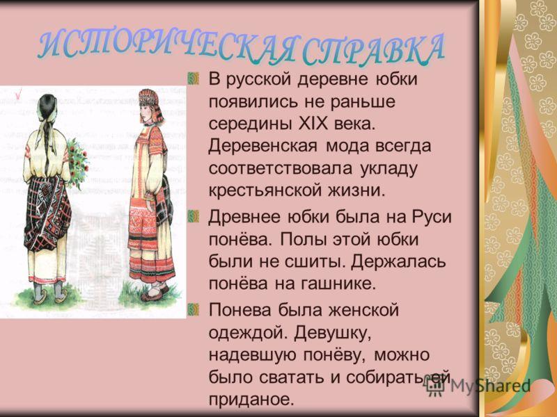 В русской деревне юбки появились не раньше середины XIX века. Деревенская мода всегда соответствовала укладу крестьянской жизни. Древнее юбки была на Руси понёва. Полы этой юбки были не сшиты. Держалась понёва на гашнике. Понева была женской одеждой.