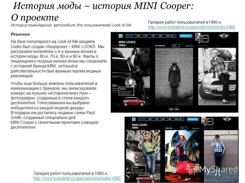Решение На базе популярного на Look At Me раздела Looks был создан спецпроект – MINI LOOKS. Мы рассказали читателям о 4-х важных эпохах в истории моды: 60-х, 70-х, 80-х и 90-х. Факты о тенденциях и модных иконах эпохи мы соединили с историей бренда M