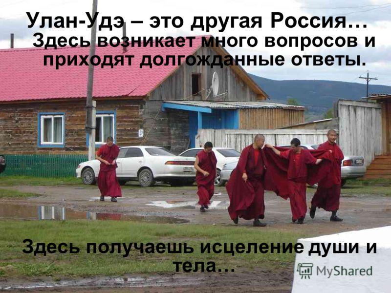 Улан-Удэ – это другая Россия… Здесь возникает много вопросов и приходят долгожданные ответы. Здесь получаешь исцеление души и тела…