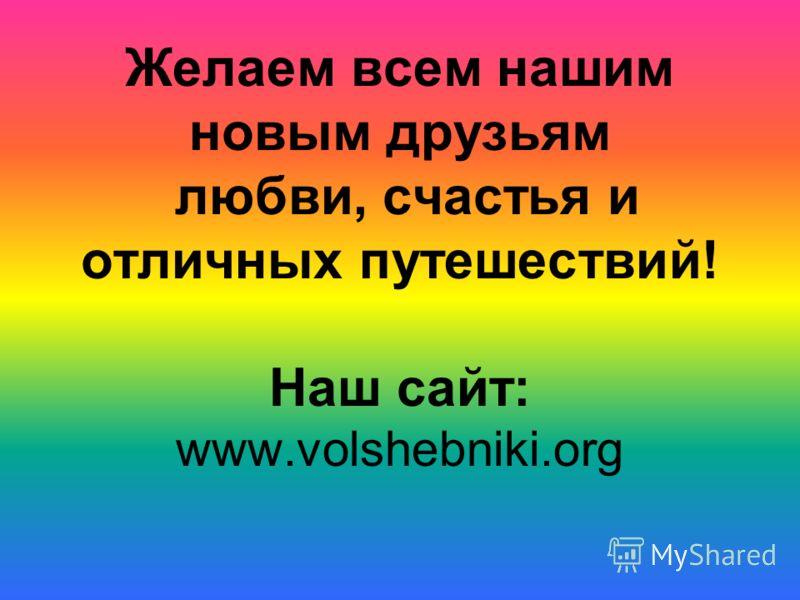 Желаем всем нашим новым друзьям любви, счастья и отличных путешествий! Наш сайт: www.volshebniki.org