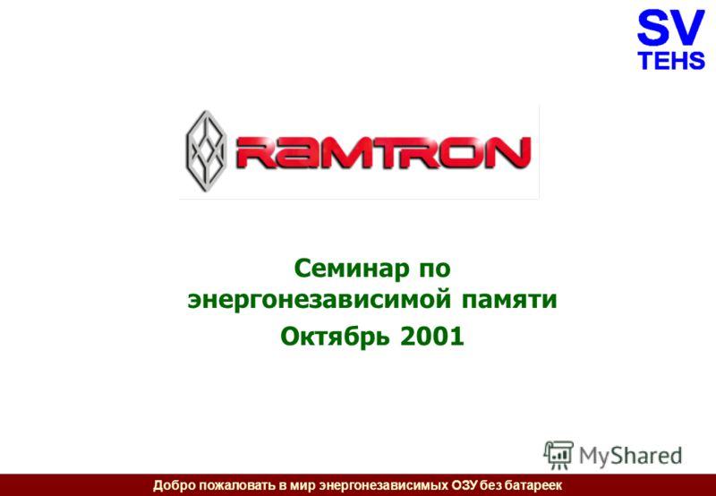 Добро пожаловать в мир энергонезависимых ОЗУ без батареек Семинар по энергонезависимой памяти Октябрь 2001