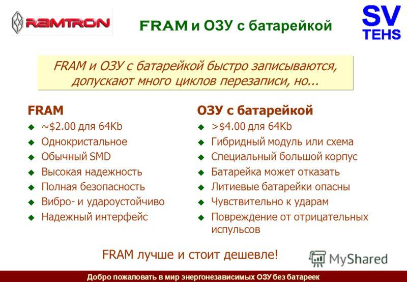 Добро пожаловать в мир энергонезависимых ОЗУ без батареек FRAM и ОЗУ с батарейкой FRAM ~$2.00 для 64Kb Однокристальное Обычный SMD Высокая надежность Полная безопасность Вибро- и удароустойчиво Надежный интерфейс ОЗУ с батарейкой >$4.00 для 64Kb Гибр