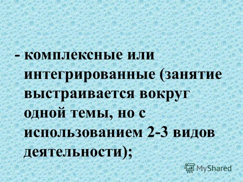 - комплексные или интегрированные (занятие выстраивается вокруг одной темы, но с использованием 2-3 видов деятельности);