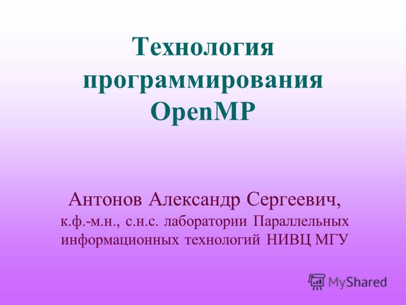 Технология программирования OpenMP Антонов Александр Сергеевич, к.ф.-м.н., с.н.с. лаборатории Параллельных информационных технологий НИВЦ МГУ