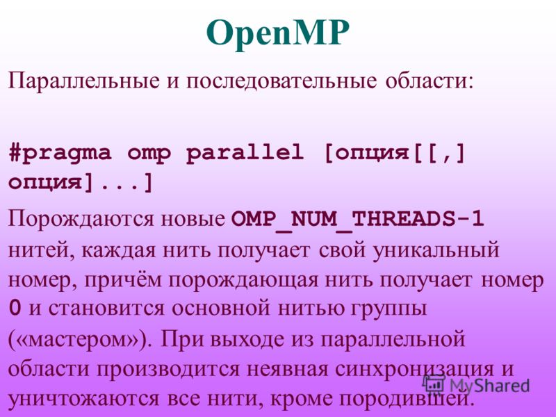 OpenMP Параллельные и последовательные области: #pragma omp parallel [опция[[,] опция]...] Порождаются новые OMP_NUM_THREADS-1 нитей, каждая нить получает свой уникальный номер, причём порождающая нить получает номер 0 и становится основной нитью гру