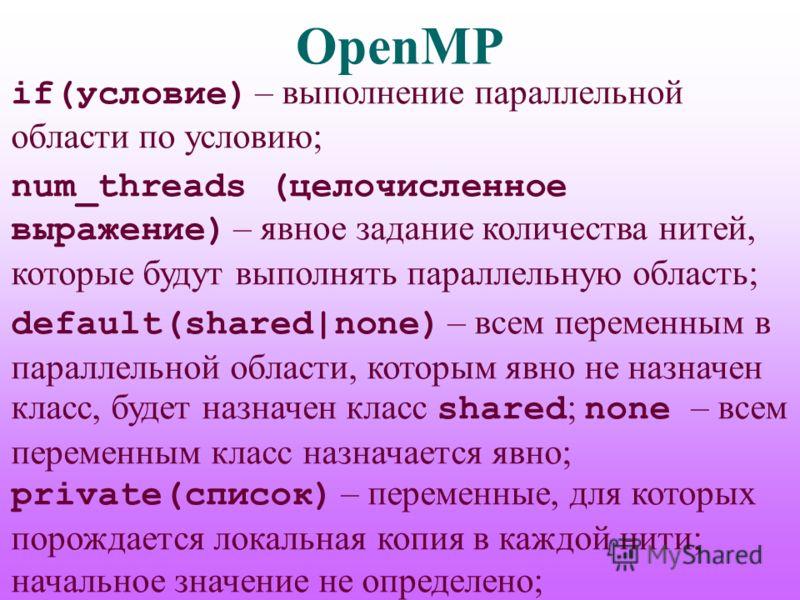 OpenMP if(условие) – выполнение параллельной области по условию; num_threads (целочисленное выражение) – явное задание количества нитей, которые будут выполнять параллельную область; default(shared|none) – всем переменным в параллельной области, кото