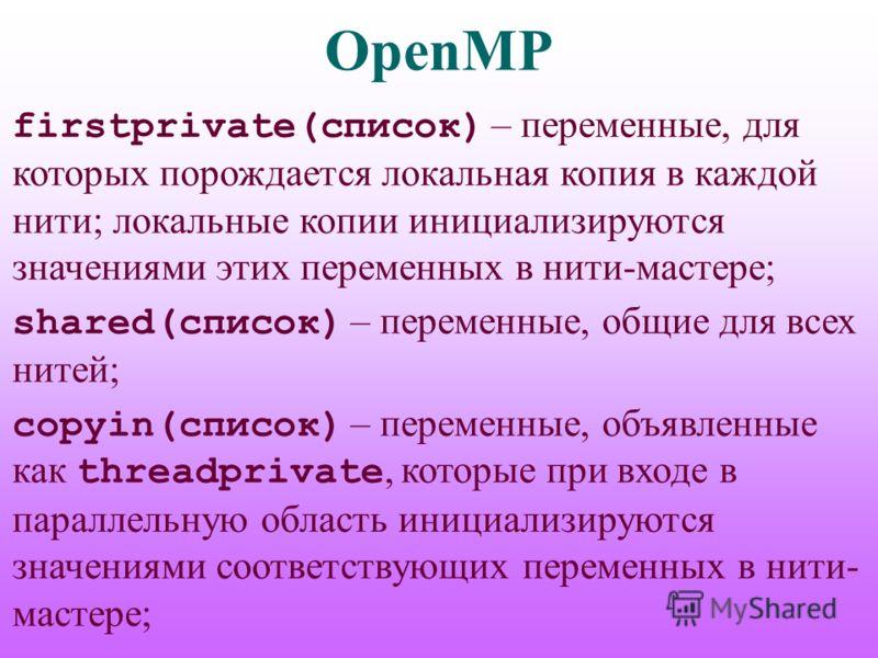 OpenMP firstprivate(список) – переменные, для которых порождается локальная копия в каждой нити; локальные копии инициализируются значениями этих переменных в нити-мастере; shared(список) – переменные, общие для всех нитей; copyin(список) – переменны