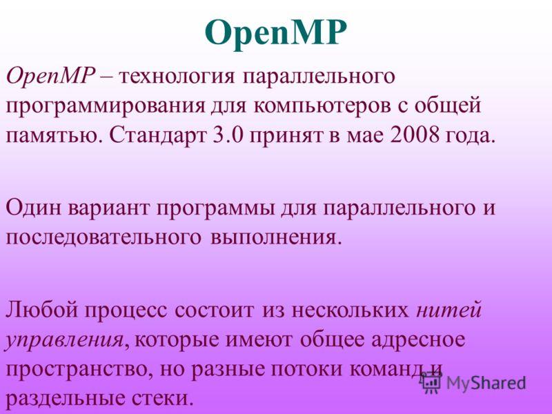 OpenMP OpenMP – технология параллельного программирования для компьютеров с общей памятью. Стандарт 3.0 принят в мае 2008 года. Один вариант программы для параллельного и последовательного выполнения. Любой процесс состоит из нескольких нитей управле