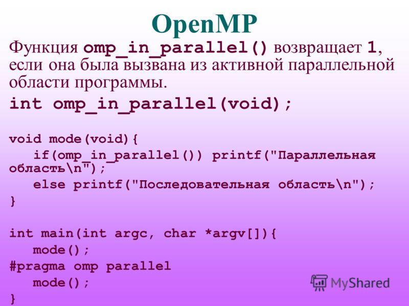 OpenMP Функция omp_in_parallel() возвращает 1, если она была вызвана из активной параллельной области программы. int omp_in_parallel(void); void mode(void){ if(omp_in_parallel()) printf(