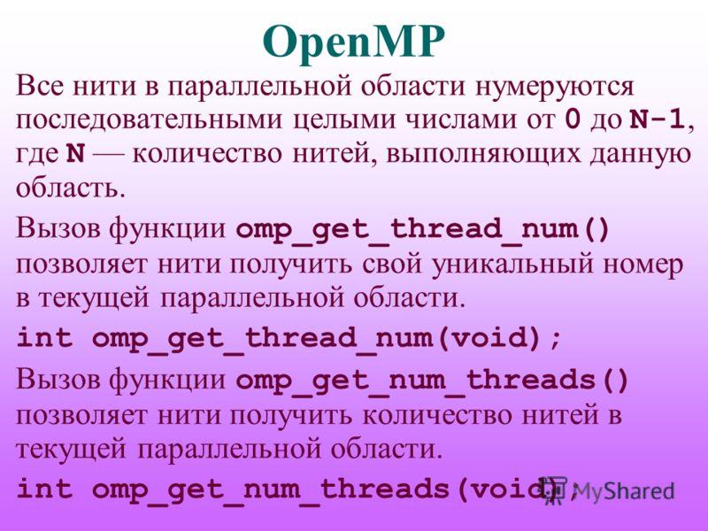 OpenMP Все нити в параллельной области нумеруются последовательными целыми числами от 0 до N-1, где N количество нитей, выполняющих данную область. Вызов функции omp_get_thread_num() позволяет нити получить свой уникальный номер в текущей параллельно