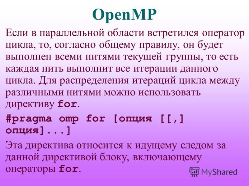 OpenMP Если в параллельной области встретился оператор цикла, то, согласно общему правилу, он будет выполнен всеми нитями текущей группы, то есть каждая нить выполнит все итерации данного цикла. Для распределения итераций цикла между различными нитям