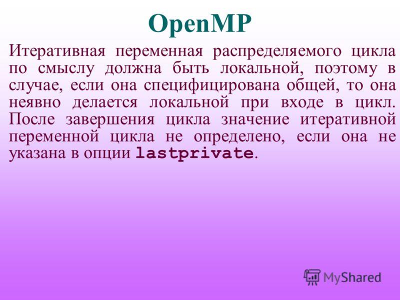 OpenMP Итеративная переменная распределяемого цикла по смыслу должна быть локальной, поэтому в случае, если она специфицирована общей, то она неявно делается локальной при входе в цикл. После завершения цикла значение итеративной переменной цикла не