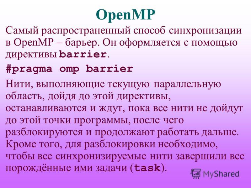 OpenMP Самый распространенный способ синхронизации в OpenMP – барьер. Он оформляется с помощью директивы barrier. #pragma omp barrier Нити, выполняющие текущую параллельную область, дойдя до этой директивы, останавливаются и ждут, пока все нити не до