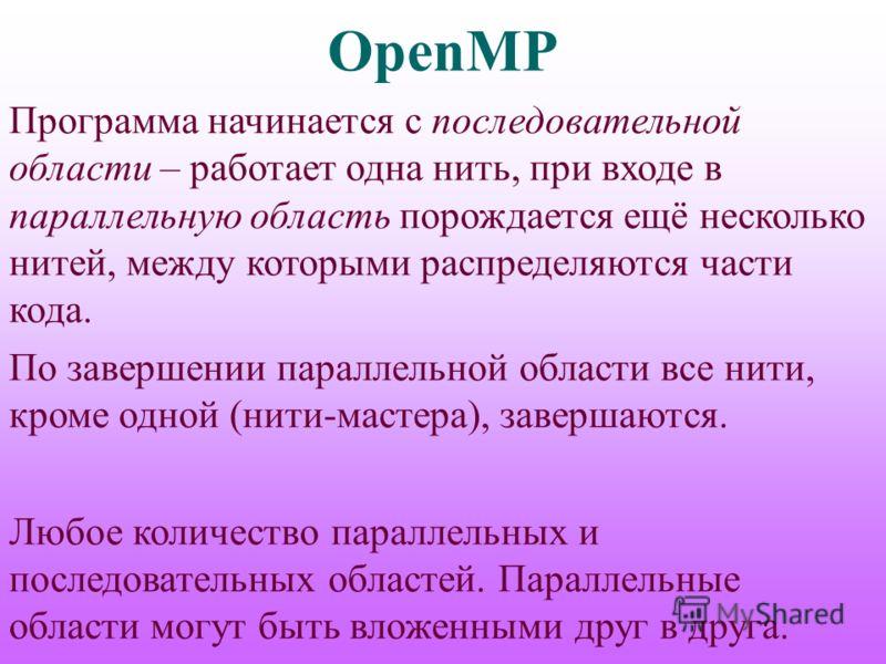 OpenMP Программа начинается с последовательной области – работает одна нить, при входе в параллельную область порождается ещё несколько нитей, между которыми распределяются части кода. По завершении параллельной области все нити, кроме одной (нити-ма