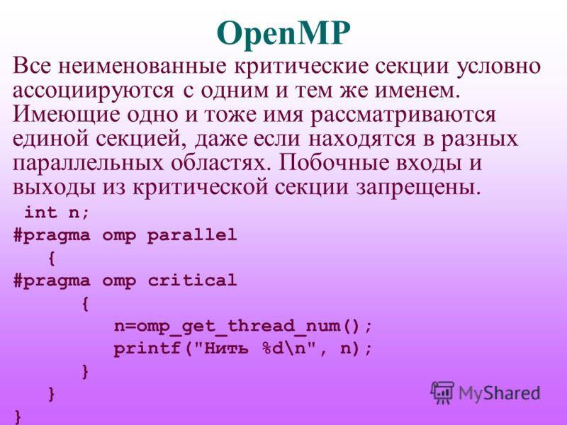 OpenMP Все неименованные критические секции условно ассоциируются с одним и тем же именем. Имеющие одно и тоже имя рассматриваются единой секцией, даже если находятся в разных параллельных областях. Побочные входы и выходы из критической секции запре