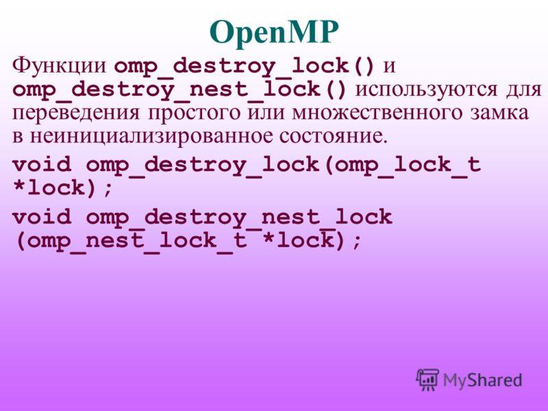 OpenMP Функции omp_destroy_lock() и omp_destroy_nest_lock() используются для переведения простого или множественного замка в неинициализированное состояние. void omp_destroy_lock(omp_lock_t *lock); void omp_destroy_nest_lock (omp_nest_lock_t *lock);
