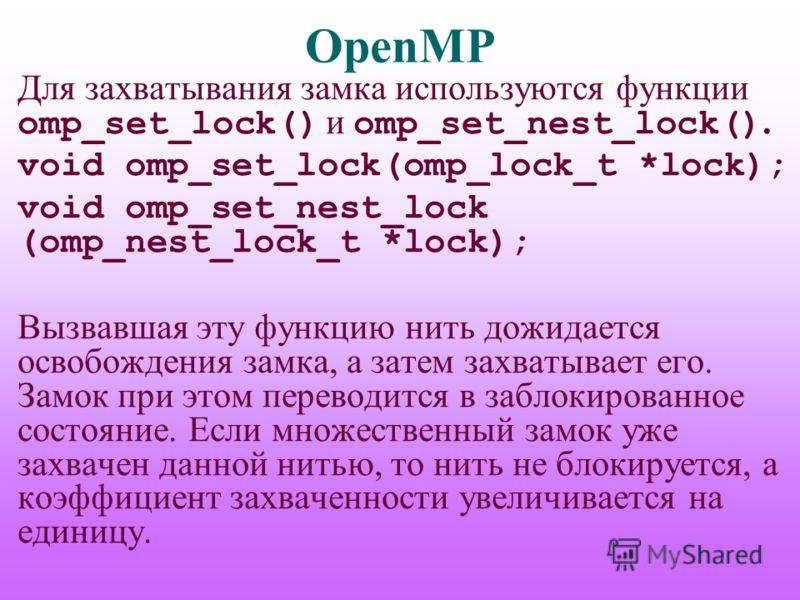 OpenMP Для захватывания замка используются функции omp_set_lock() и omp_set_nest_lock(). void omp_set_lock(omp_lock_t *lock); void omp_set_nest_lock (omp_nest_lock_t *lock); Вызвавшая эту функцию нить дожидается освобождения замка, а затем захватывае