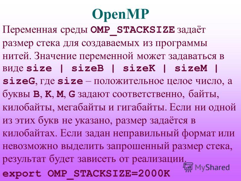 OpenMP Переменная среды OMP_STACKSIZE задаёт размер стека для создаваемых из программы нитей. Значение переменной может задаваться в виде size | sizeB | sizeK | sizeM | sizeG, где size – положительное целое число, а буквы B, K, M, G задают соответств