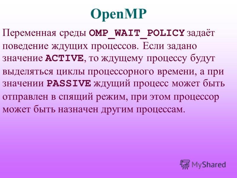 OpenMP Переменная среды OMP_WAIT_POLICY задаёт поведение ждущих процессов. Если задано значение ACTIVE, то ждущему процессу будут выделяться циклы процессорного времени, а при значении PASSIVE ждущий процесс может быть отправлен в спящий режим, при э