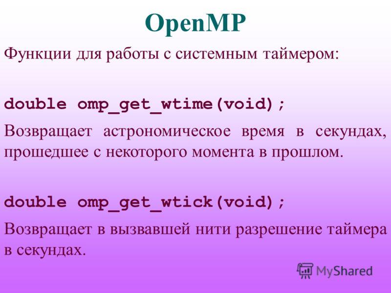 OpenMP Функции для работы с системным таймером: double omp_get_wtime(void); Возвращает астрономическое время в секундах, прошедшее с некоторого момента в прошлом. double omp_get_wtick(void); Возвращает в вызвавшей нити разрешение таймера в секундах.