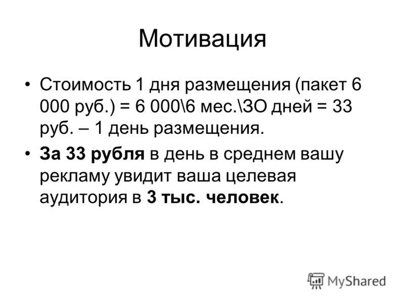 Мотивация Стоимость 1 дня размещения (пакет 6 000 руб.) = 6 000\6 мес.\ЗО дней = 33 руб. – 1 день размещения. За 33 рубля в день в среднем вашу рекламу увидит ваша целевая аудитория в 3 тыс. человек.
