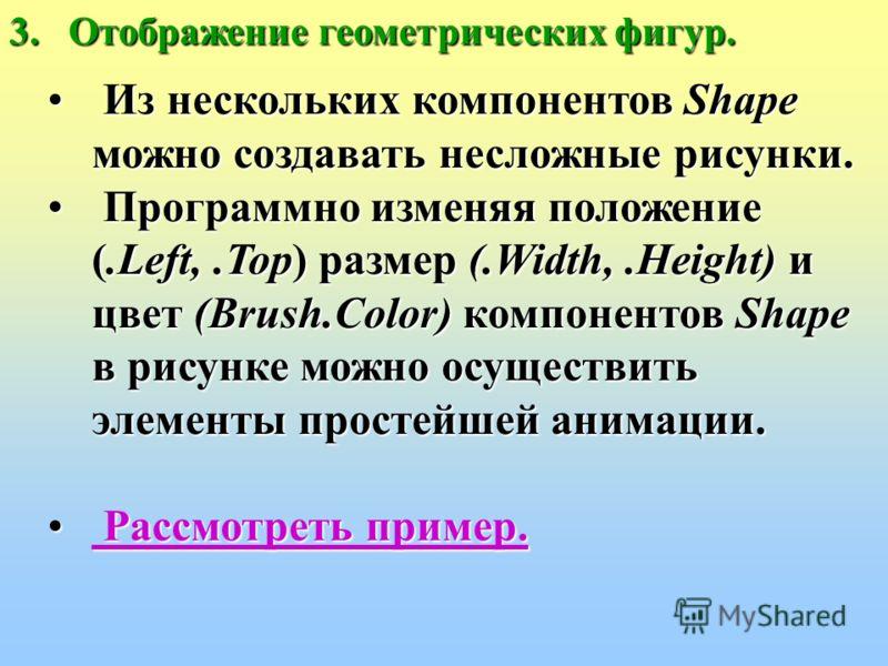 геометрических фигур. Основные свойства компонента Shape: BrushЦвет (.Color) и стиль (.Style) для заполнения фигуры. PenЦвет (.Color), стиль (.Style), ширина (.Width) и способ вывода (.Mode) линий фигуры. ShapeВид геометрической фигуры.