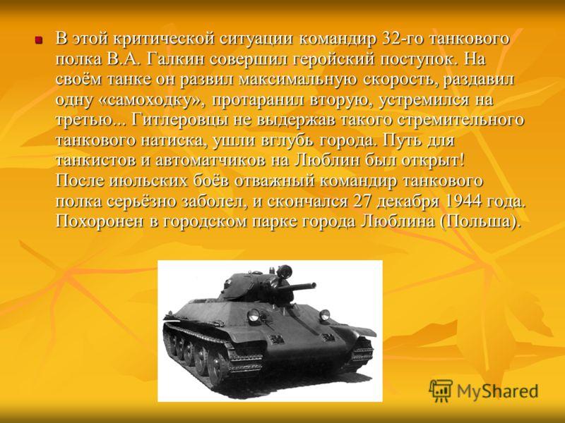 В этой критической ситуации командир 32-го танкового полка В.А. Галкин совершил геройский поступок. На своём танке он развил максимальную скорость, раздавил одну «самоходку», протаранил вторую, устремился на третью... Гитлеровцы не выдержав такого ст