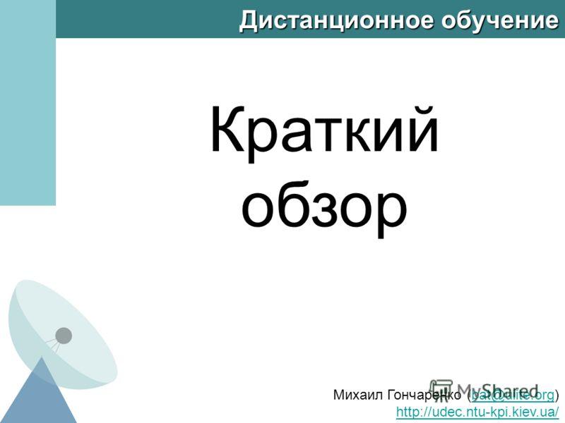 Дистанционное обучение Краткий обзор Михаил Гончаренко (bat@uiite.org) http://udec.ntu-kpi.kiev.ua/bat@uiite.org http://udec.ntu-kpi.kiev.ua/