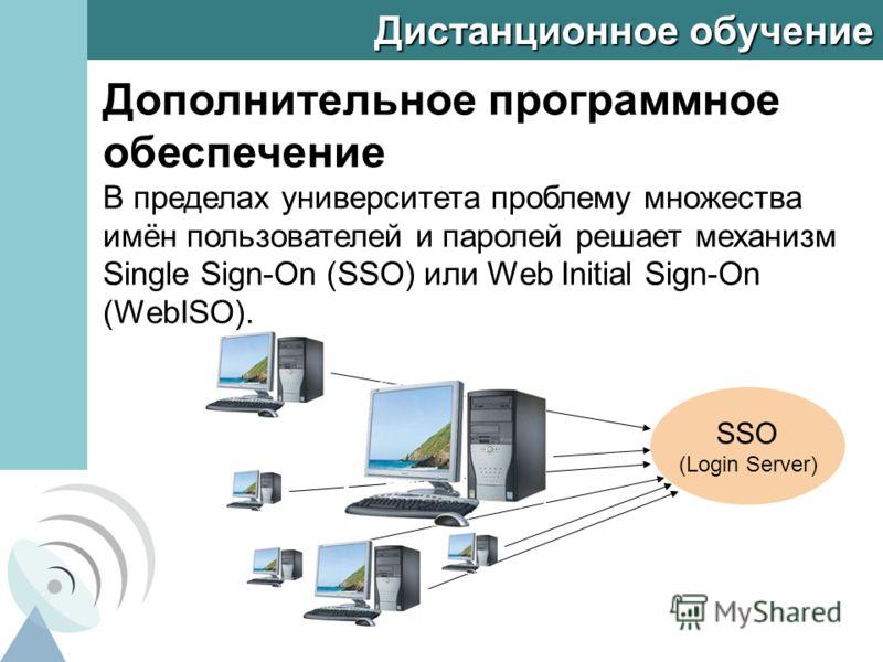 Дистанционное обучение Дополнительное программное обеспечение В пределах университета проблему множества имён пользователей и паролей решает механизм Single Sign-On (SSO) или Web Initial Sign-On (WebISO). SSO (Login Server)