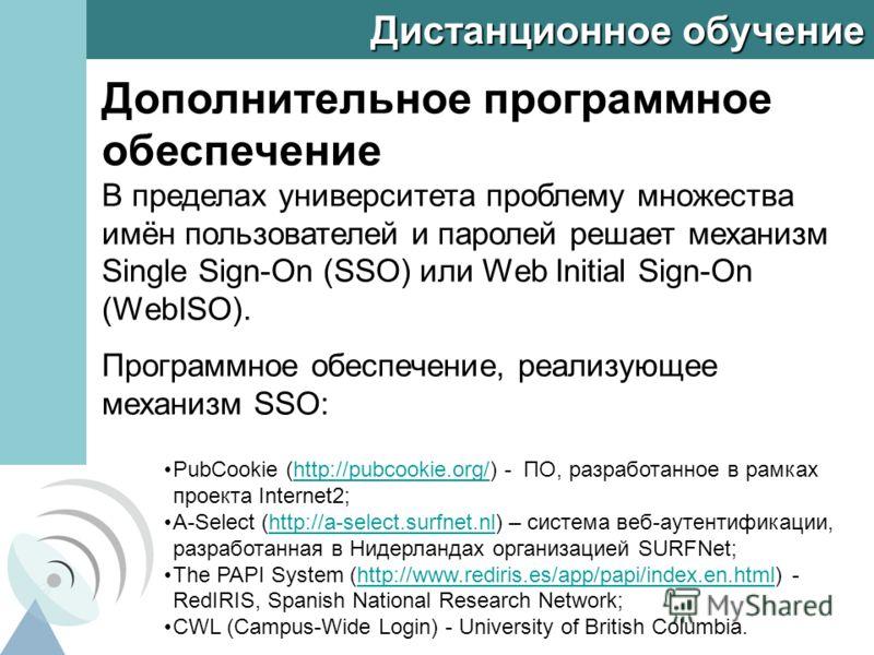 Дистанционное обучение Дополнительное программное обеспечение В пределах университета проблему множества имён пользователей и паролей решает механизм Single Sign-On (SSO) или Web Initial Sign-On (WebISO). Программное обеспечение, реализующее механизм