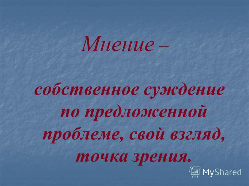 Мнение – собственное суждение по предложенной проблеме, свой взгляд, точка зрения.