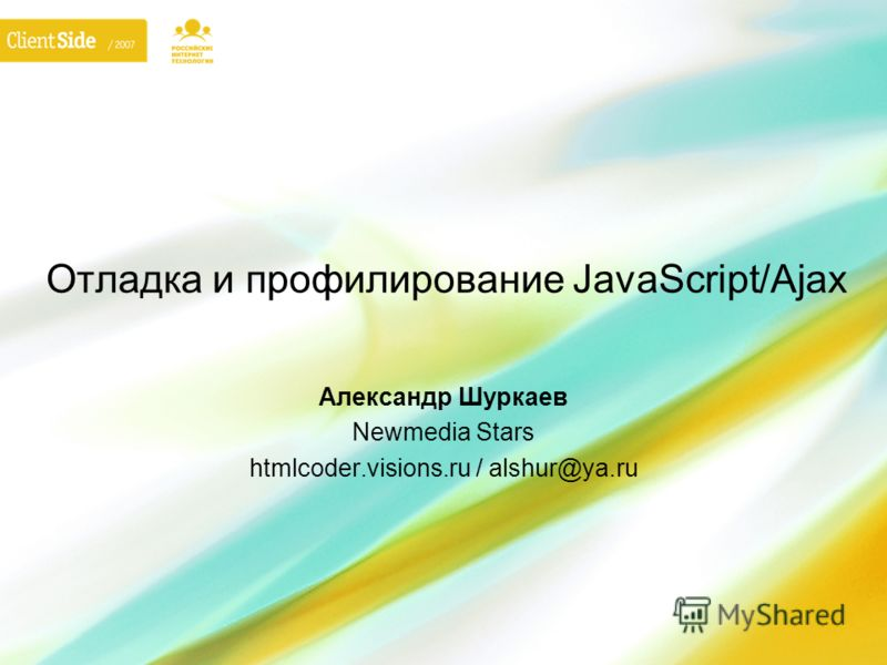 Отладка и профилирование JavaScript/Ajax Александр Шуркаев Newmedia Stars htmlcoder.visions.ru / alshur@ya.ru