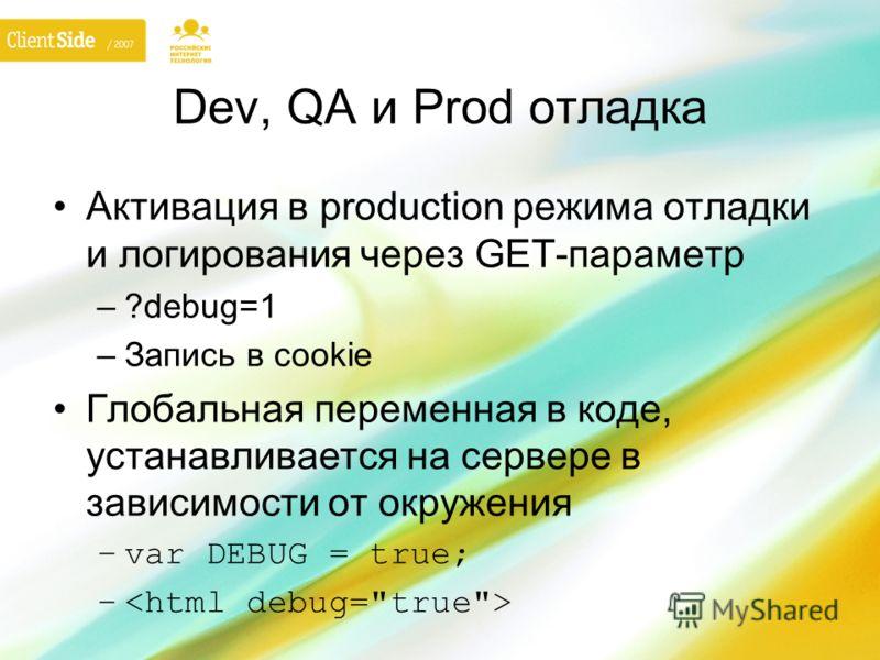 Dev, QA и Prod отладка Активация в production режима отладки и логирования через GET-параметр –?debug=1 –Запись в cookie Глобальная переменная в коде, устанавливается на сервере в зависимости от окружения –var DEBUG = true; –