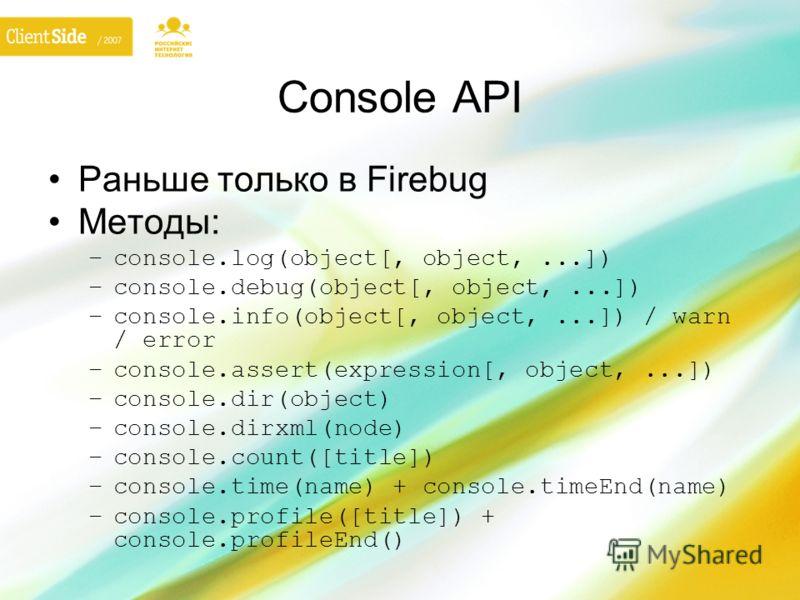 Console API Раньше только в Firebug Методы: –console.log(object[, object,...]) –console.debug(object[, object,...]) –console.info(object[, object,...]) / warn / error –console.assert(expression[, object,...]) –console.dir(object) –console.dirxml(node