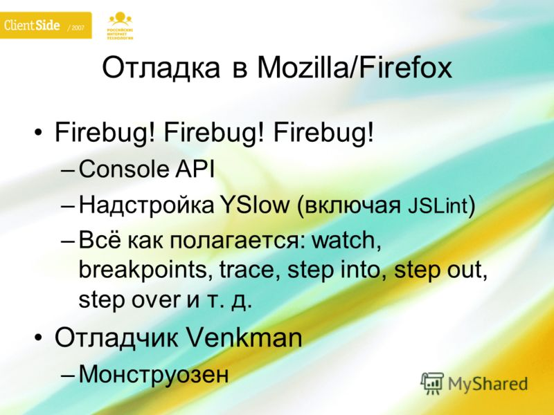 Отладка в Mozilla/Firefox Firebug! Firebug! Firebug! –Console API –Надстройка YSlow (включая JSLint ) –Всё как полагается: watch, breakpoints, trace, step into, step out, step over и т. д. Отладчик Venkman –Монструозен