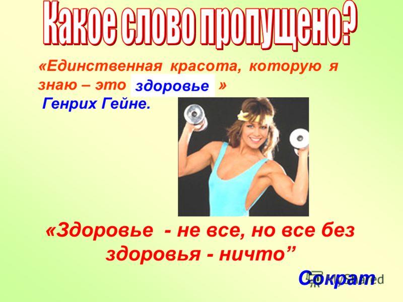 «Единственная красота, которую я знаю – это ……………. » Генрих Гейне. «Здоровье - не все, но все без здоровья - ничто Сократ здоровье