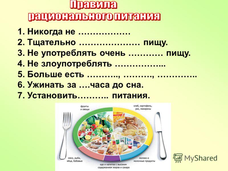 1. Никогда не ……………… 2. Тщательно ………………… пищу. 3. Не употреблять очень ………… пищу. 4. Не злоупотреблять ……………... 5. Больше есть ……….., ………., ………….. 6. Ужинать за ….часа до сна. 7. Установить……….. питания.