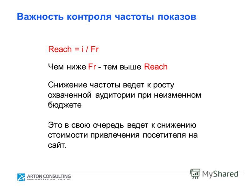 Важность контроля частоты показов Reach = i / Fr Чем ниже Fr - тем выше Reach Снижение частоты ведет к росту охваченной аудитории при неизменном бюджете Это в свою очередь ведет к снижению стоимости привлечения посетителя на сайт.