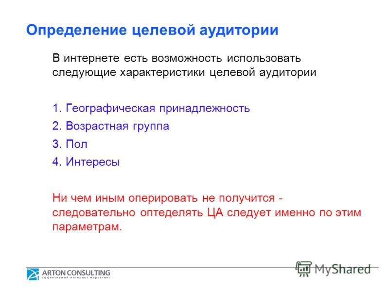 Определение целевой аудитории В интернете есть возможность использовать следующие характеристики целевой аудитории 1. Географическая принадлежность 2. Возрастная группа 3. Пол 4. Интересы Ни чем иным оперировать не получится - следовательно оптеделят