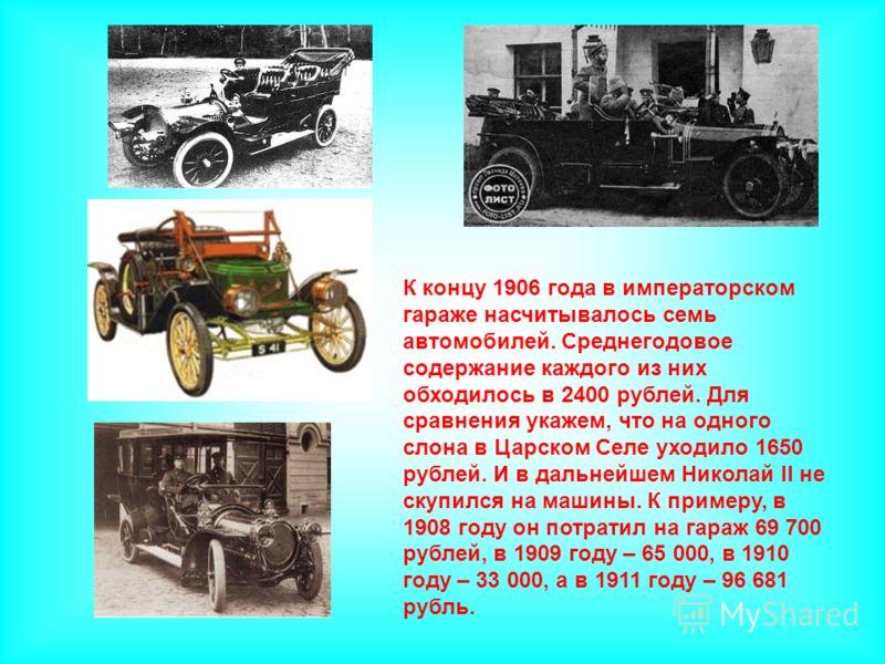К концу 1906 года в императорском гараже насчитывалось семь автомобилей. Среднегодовое содержание каждого из них обходилось в 2400 рублей. Для сравнения укажем, что на одного слона в Царском Селе уходило 1650 рублей. И в дальнейшем Николай II не скуп