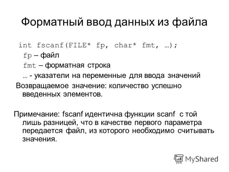Форматный ввод данных из файла int fscanf(FILE* fp, char* fmt, …); fp – файл fmt – форматная строка … - указатели на переменные для ввода значений Возвращаемое значение: количество успешно введенных элементов. Примечание: fscanf идентична функции sca