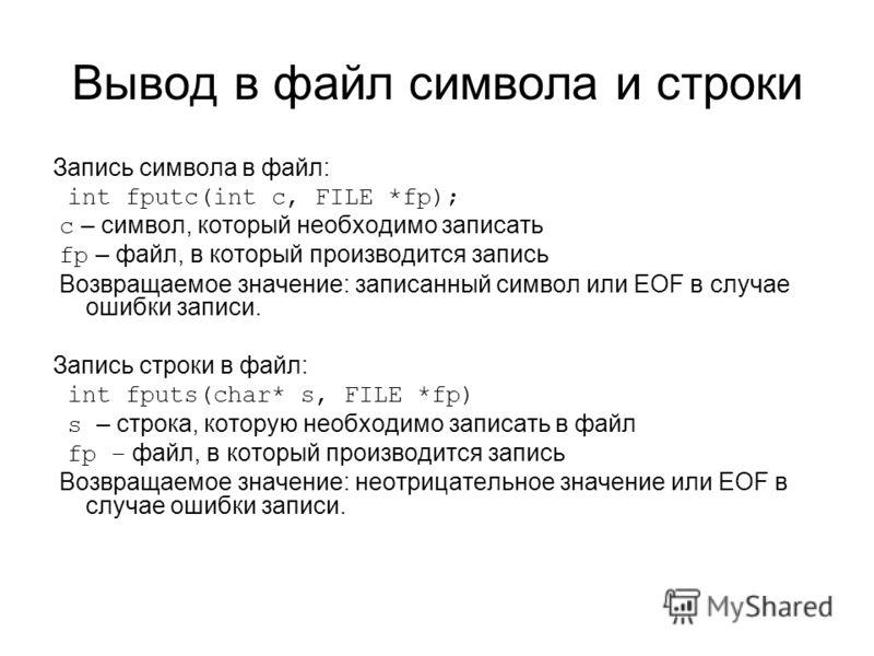Вывод в файл символа и строки Запись символа в файл: int fputc(int c, FILE *fp); c – символ, который необходимо записать fp – файл, в который производится запись Возвращаемое значение: записанный символ или EOF в случае ошибки записи. Запись строки в
