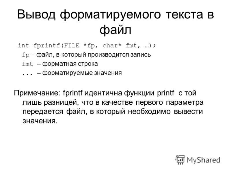 Вывод форматируемого текста в файл int fprintf(FILE *fp, char* fmt, …); fp – файл, в который производится запись fmt – форматная строка... – форматируемые значения Примечание: fprintf идентична функции printf с той лишь разницей, что в качестве перво