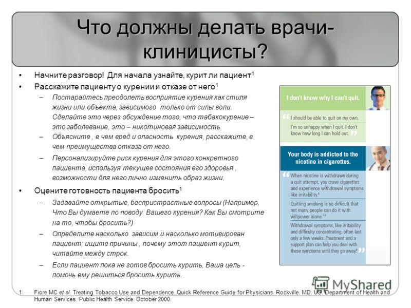 Что должны делать врачи- клиницисты? Начните разговор! Для начала узнайте, курит ли пациент 1 Расскажите пациенту о курении и отказе от него 1 –Постарайтесь преодолеть восприятие курения как стиля жизни или объекта, зависимого только от силы воли. Сд